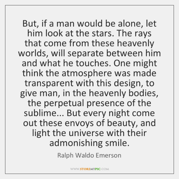 But, if a man would be alone, let him look at the ...