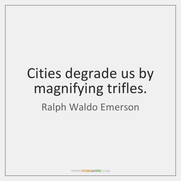 Cities degrade us by magnifying trifles.