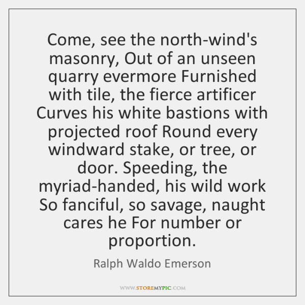 Come, see the north-wind's masonry, Out of an unseen quarry evermore Furnished ...