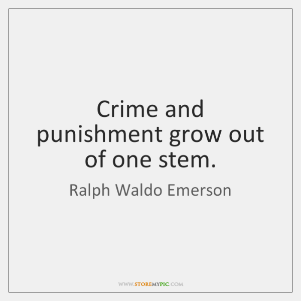 Crime and punishment grow out of one stem.