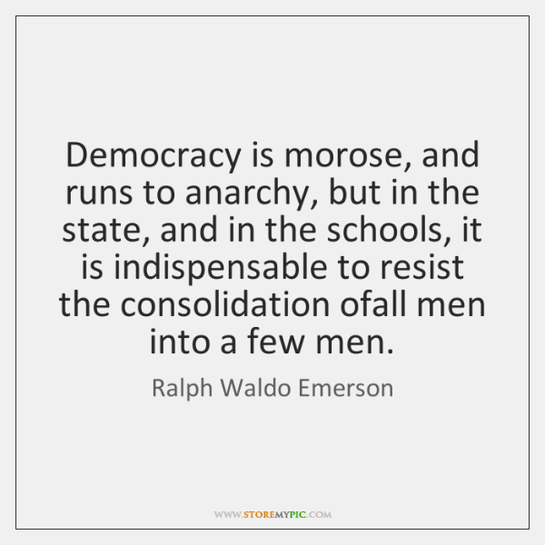 Democracy is morose, and runs to anarchy, but in the state, and ...