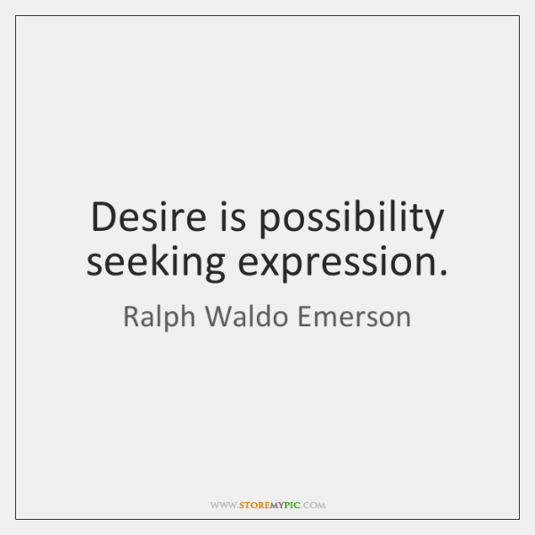 Desire is possibility seeking expression.