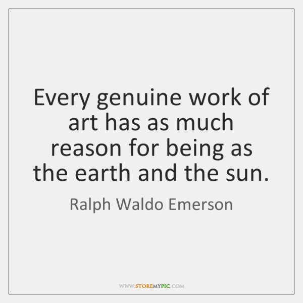 Every genuine work of art has as much reason for being as ...