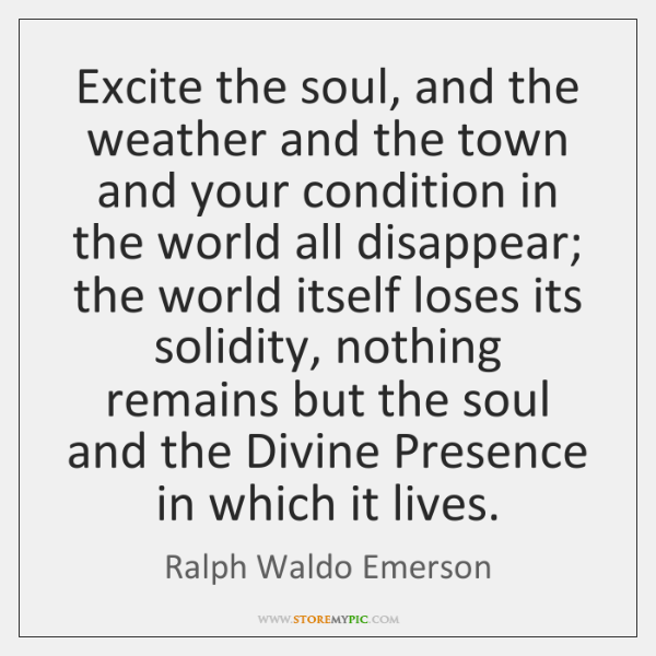 Excite the soul, and the weather and the town and your condition ...