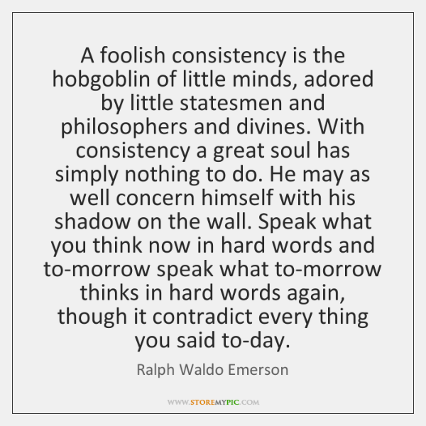A foolish consistency is the hobgoblin of little minds, adored by little ...
