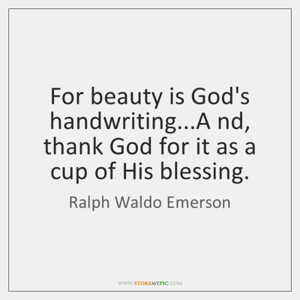 For beauty is God's handwriting...And, thank God for it as a ...