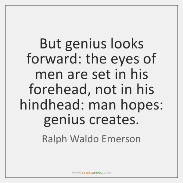 But genius looks forward: the eyes of men are set in his ...