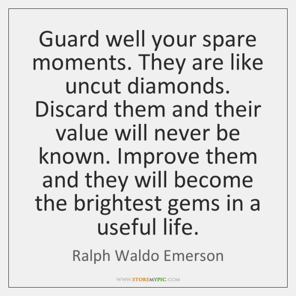 Guard well your spare moments. They are like uncut diamonds. Discard them ...