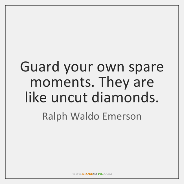 Guard your own spare moments. They are like uncut diamonds.