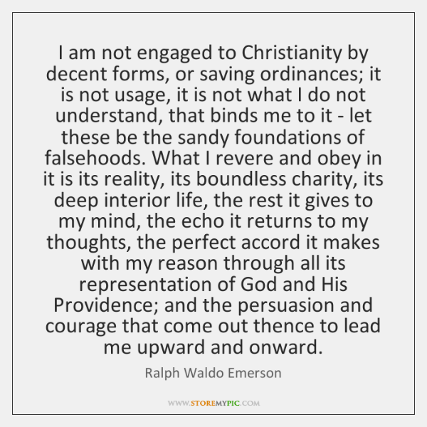 I am not engaged to Christianity by decent forms, or saving ordinances; ...