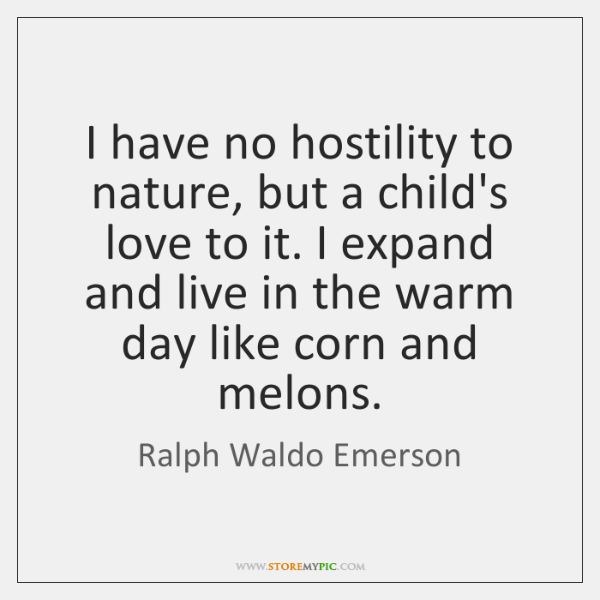I have no hostility to nature, but a child's love to it. ...