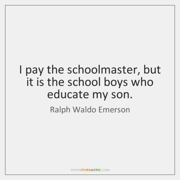 I pay the schoolmaster, but it is the school boys who educate ...