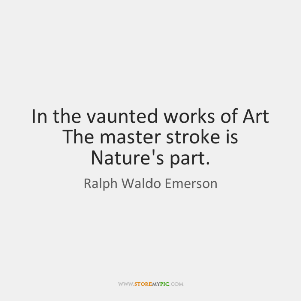In the vaunted works of Art   The master stroke is Nature's part.