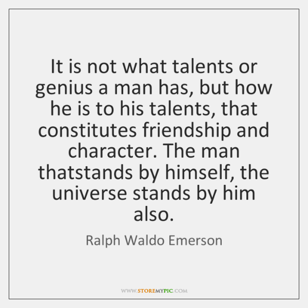 It is not what talents or genius a man has, but how ...