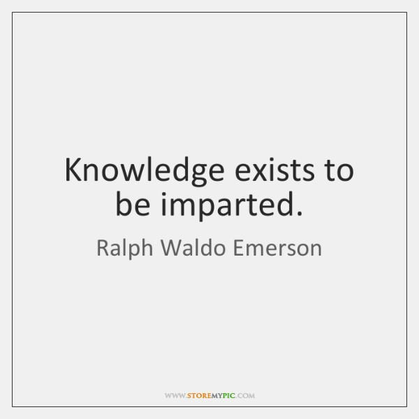 Knowledge exists to be imparted.