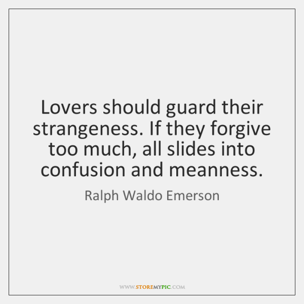 Lovers should guard their strangeness. If they forgive too much, all slides ...