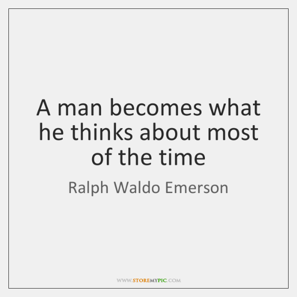 A man becomes what he thinks about most of the time