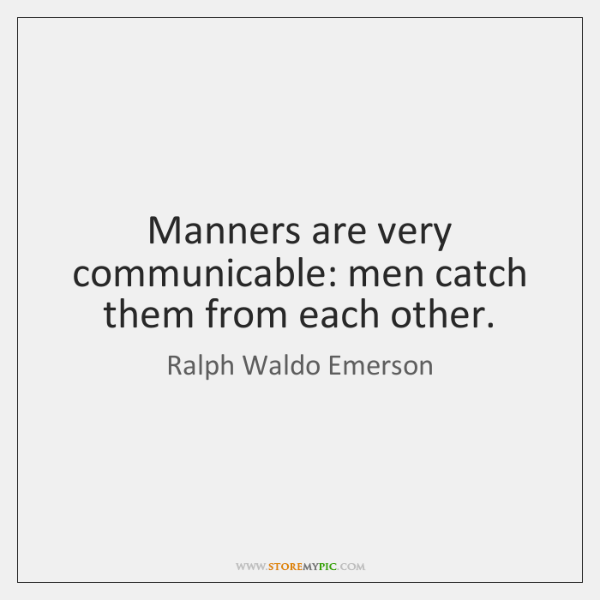 Manners are very communicable: men catch them from each other.
