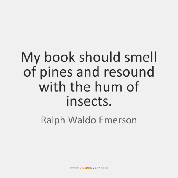 My book should smell of pines and resound with the hum of ...