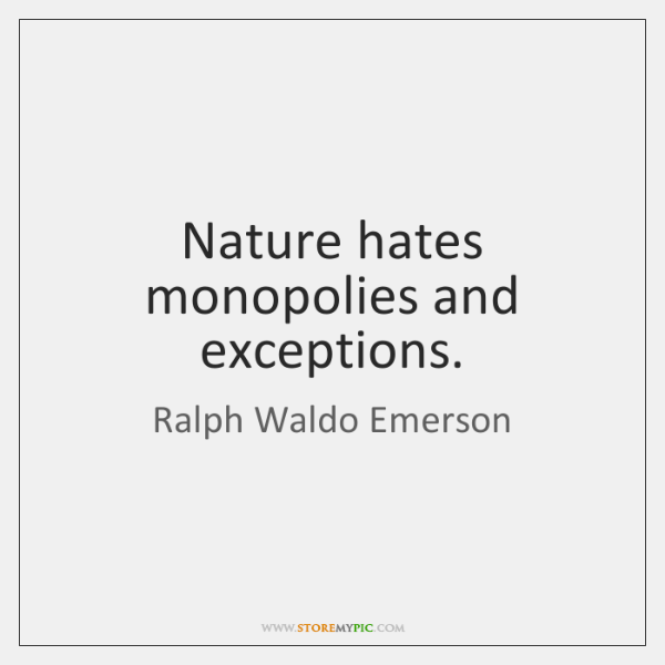 Nature hates monopolies and exceptions.