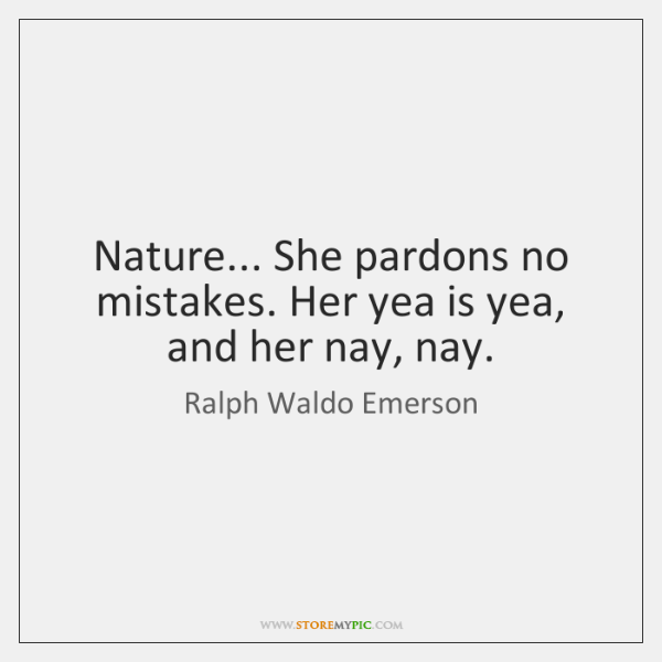Nature... She pardons no mistakes. Her yea is yea, and her nay, ...