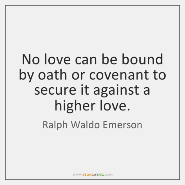 No love can be bound by oath or covenant to secure it ...