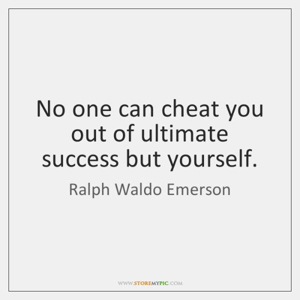 No one can cheat you out of ultimate success but yourself.