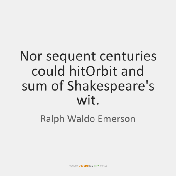 Nor sequent centuries could hitOrbit and sum of Shakespeare's wit.