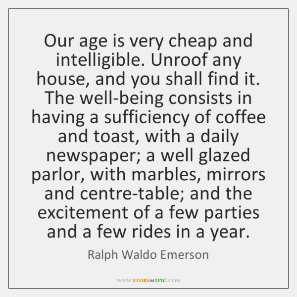 Our age is very cheap and intelligible. Unroof any house, and you ...