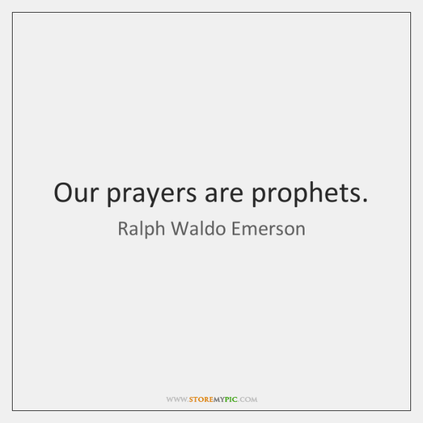 Our prayers are prophets.
