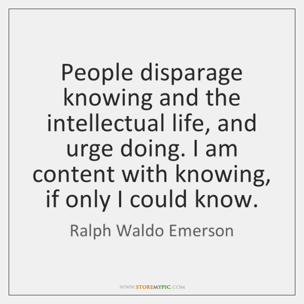 People disparage knowing and the intellectual life, and urge doing. I am ...