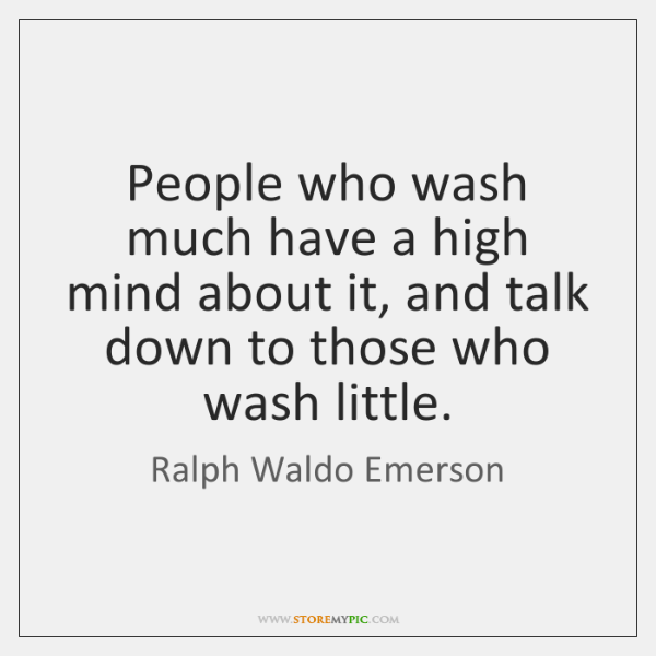 People who wash much have a high mind about it, and talk ...