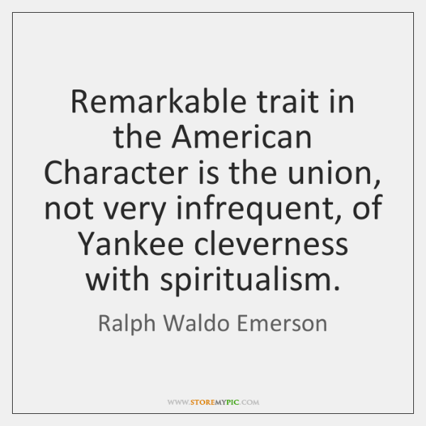 Remarkable trait in the American Character is the union, not very infrequent, ...