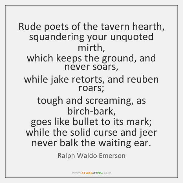 Rude poets of the tavern hearth,  squandering your unquoted mirth,  which keeps ...