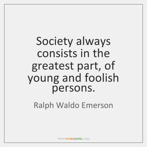 Society always consists in the greatest part, of young and foolish persons.