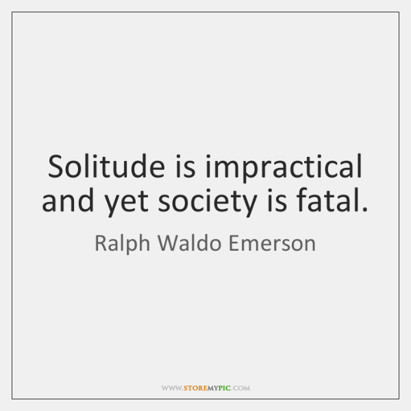 Solitude is impractical and yet society is fatal.