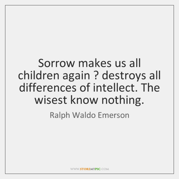 Sorrow makes us all children again ? destroys all differences of intellect. The ...