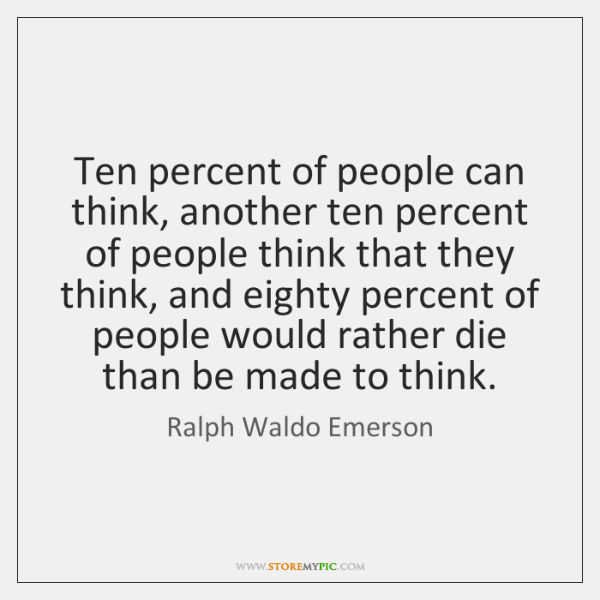 Ten percent of people can think, another ten percent of people think ...