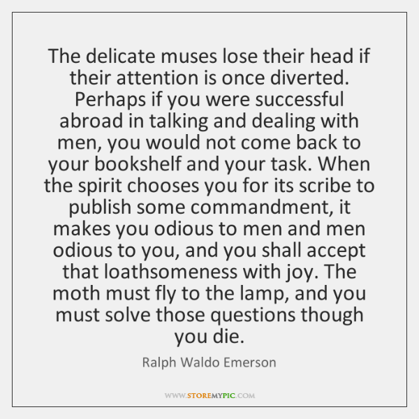 The delicate muses lose their head if their attention is once diverted. ...