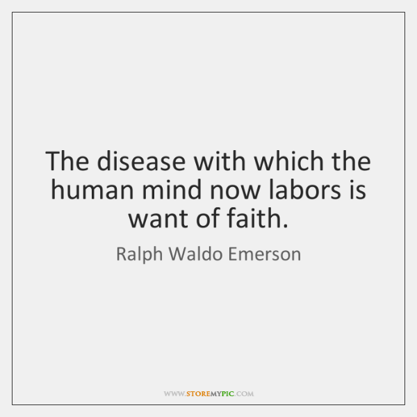 The disease with which the human mind now labors is want of ...