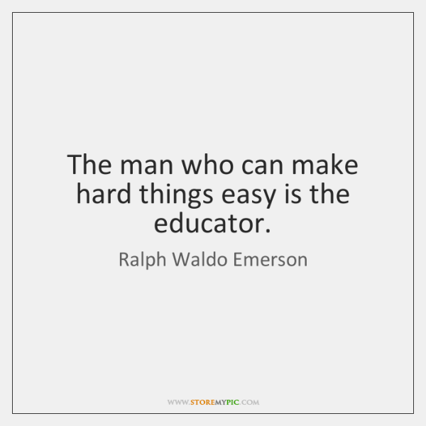 The man who can make hard things easy is the educator.