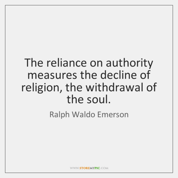 The reliance on authority measures the decline of religion, the withdrawal of ...