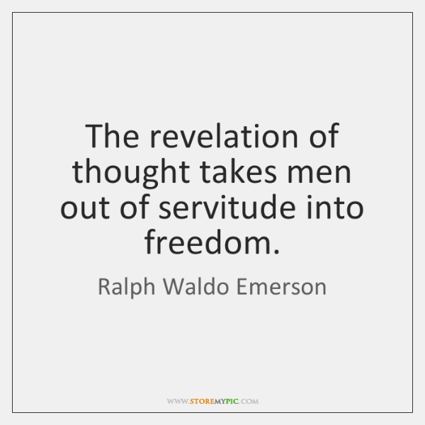 The revelation of thought takes men out of servitude into freedom.