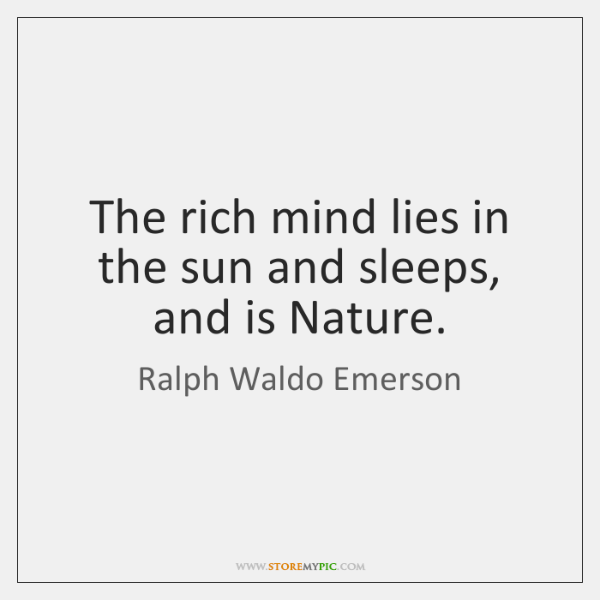 The rich mind lies in the sun and sleeps, and is Nature.