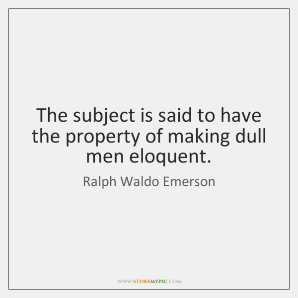 The subject is said to have the property of making dull men ...