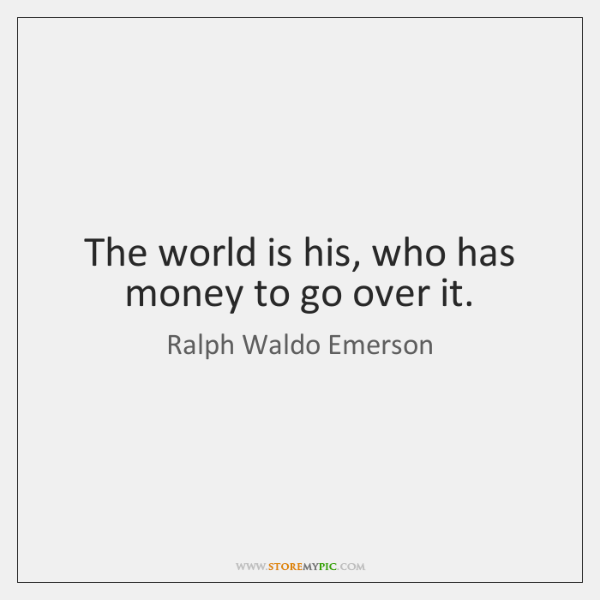 The world is his, who has money to go over it.
