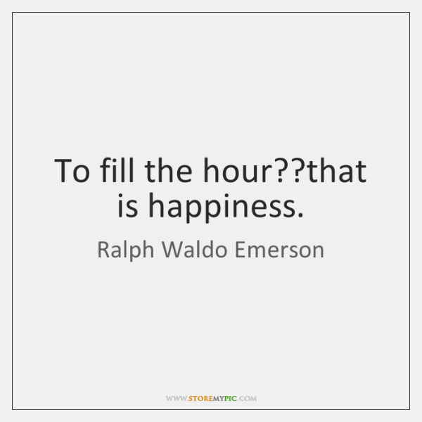 To fill the hour??that is happiness.