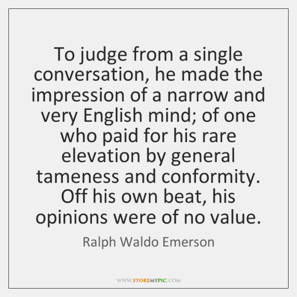 To judge from a single conversation, he made the impression of a ...