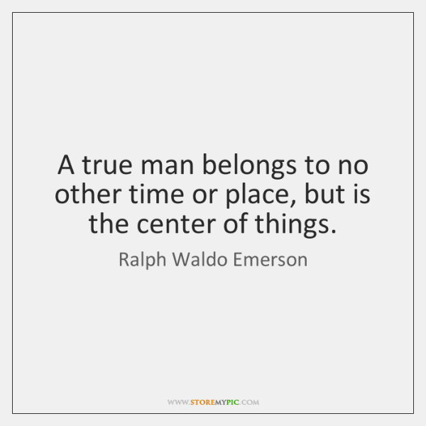 A true man belongs to no other time or place, but is ...