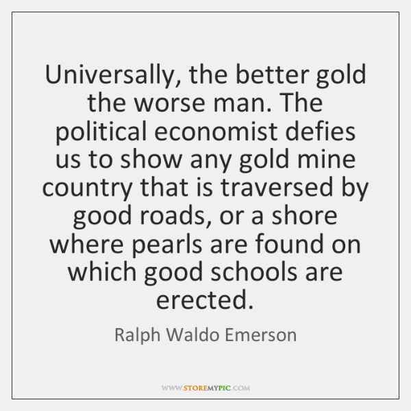 Universally, the better gold the worse man. The political economist defies us ...